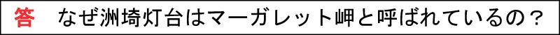 答 なぜ洲埼灯台はマーガレット岬と呼ばれているの?